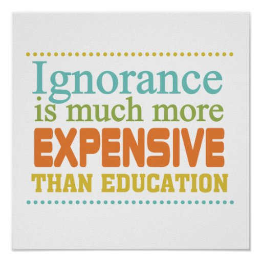 Ignorance is More Expensive Than Education Print