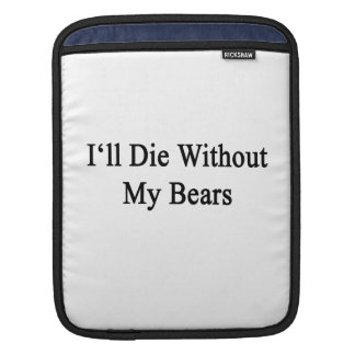 I'll Die Without My Bears Sleeve For iPads