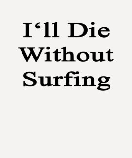 I'll Die Without Surfing Tees