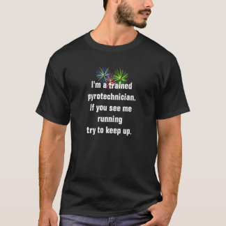 I'm a trained pyrotechnician. If you see me runni T-Shirt