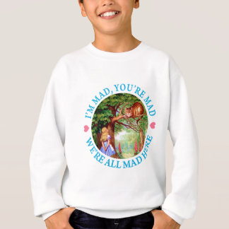 """""""I'm Mad, You're Mad, We're All Mad Here!"""" Sweatshirt"""