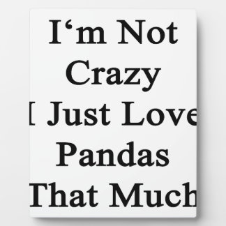 I'm Not Crazy I Just Love Pandas That Much Plaque