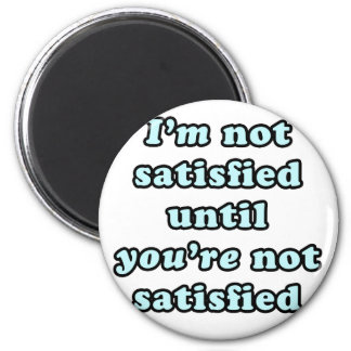 I'm not satisfied until you're not satisfied 6 cm round magnet