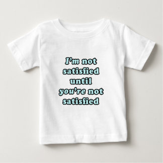 I'm not satisfied until you're not satisfied shirts