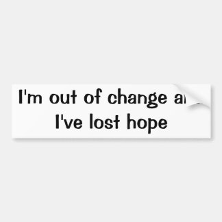 I'm out of change and I've lost hope Bumper Sticker