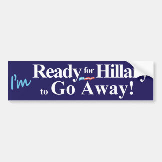 I'm Ready for Hillary to Go Away Bumper Sticker