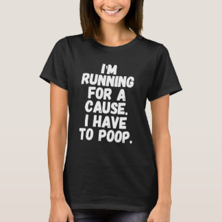 I'm running for a cause I have to poop T-Shirt