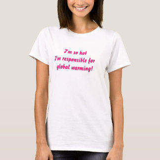 I'm so hot  I'm responsible for    global wa... T-Shirt