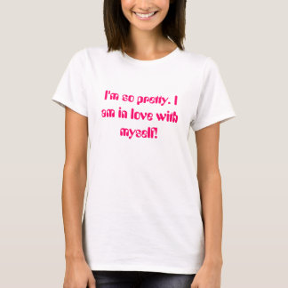 I'm so pretty. I am in love with myself! T-Shirt