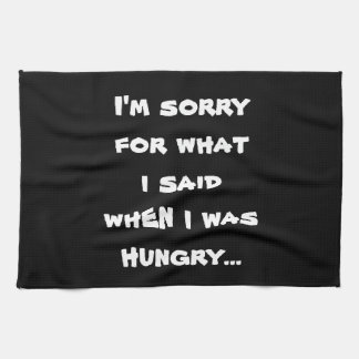I'm sorry for what  i said when i was  hungry ... tea towel