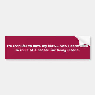 I'm thankful to have my kids... Now I don't nee... Car Bumper Sticker