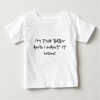 I'm the baby and I want it NOW! Baby T-Shirt