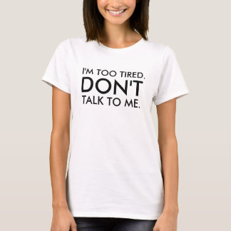 I'm too tired, don't talk to me T-Shirt