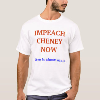 IMPEACH CHENEY NOW, Before he shoots again T-Shirt