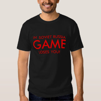 IN SOVIET RUSSIA GAME  LOSES YOU! SHIRTS