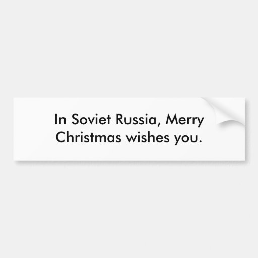 In Soviet Russia, Merry Christmas wishes you. Bumper Stickers