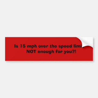 Is 15 mph over the speed limit    NOT enough fo... Bumper Sticker
