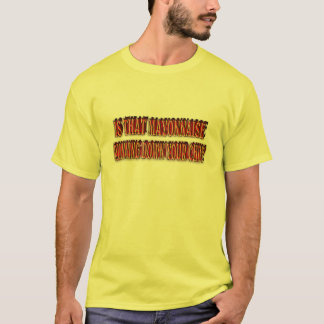 Is that Mayonnaise running down your chin? T-Shirt
