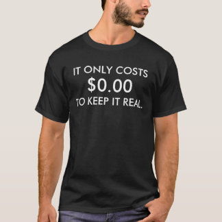 It only costs $0.00 to keep it real T-Shirt