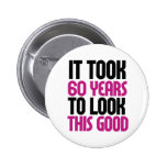 It took 60 years to look this good pinback button