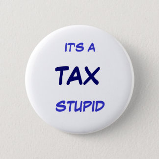IT'S A TAX STUPID 6 CM ROUND BADGE