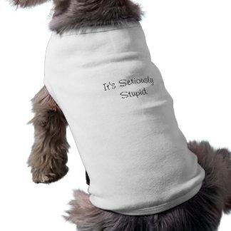 It's Seriously Stupid dog shirt