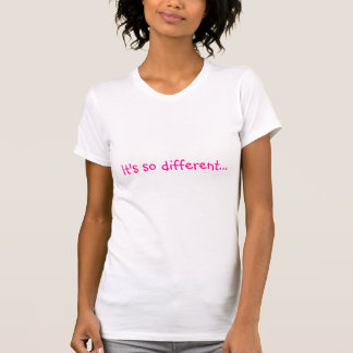 It's so different... T-Shirt
