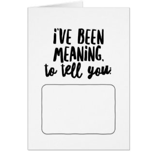 I've Been Meaning to Tell You... Greeting Card