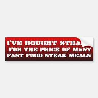 I've bought steaks for the price of ... bumper sticker