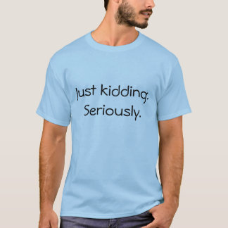 Just kidding. Seriously. T-Shirt