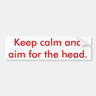 Keep calm and aim for the head. bumper sticker