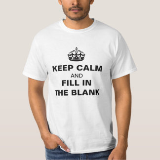 KEEP CALM AND FILL IN THE BLANK T-shirt Shirt