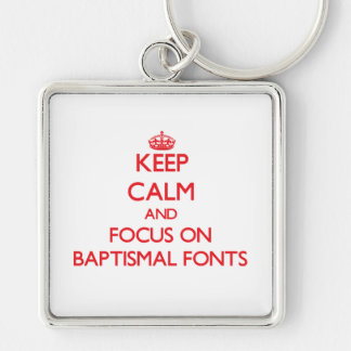 Keep Calm and focus on Baptismal Fonts Key Chains