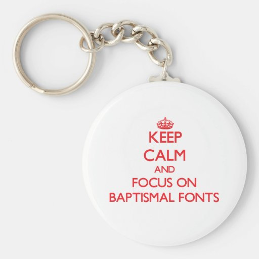 Keep Calm and focus on Baptismal Fonts Keychains
