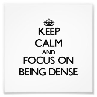Keep Calm and focus on Being Dense Art Photo