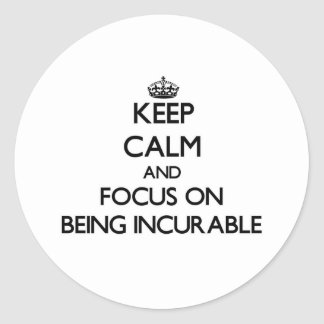 Keep Calm and focus on Being Incurable Round Sticker