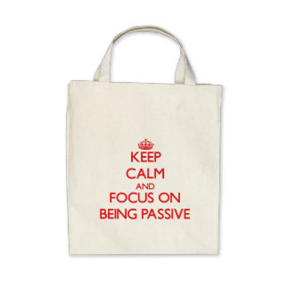 Keep Calm and focus on Being Passive Bags