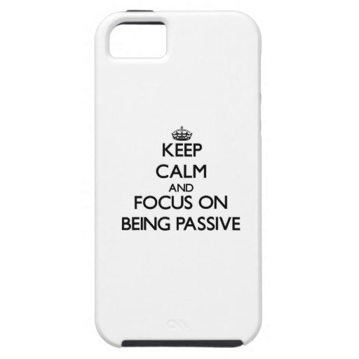Keep Calm and focus on Being Passive iPhone 5 Case