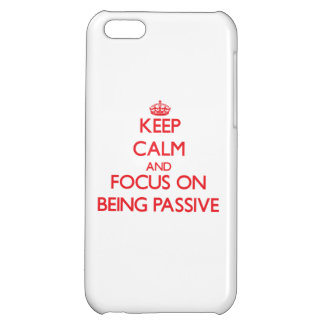 Keep Calm and focus on Being Passive Cover For iPhone 5C