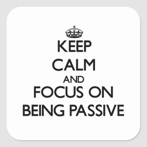 Keep Calm and focus on Being Passive Sticker