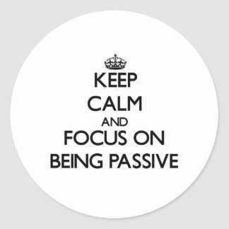 Keep Calm and focus on Being Passive Stickers
