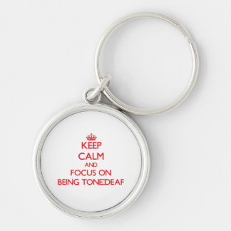 Keep Calm and focus on Being Tone-Deaf Keychain