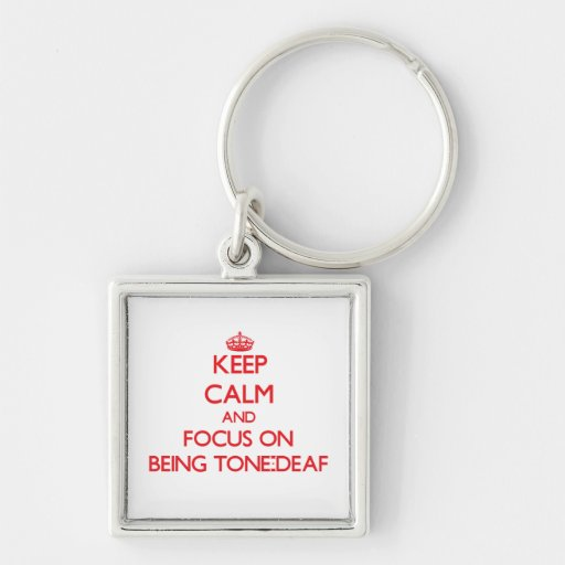Keep Calm and focus on Being Tone-Deaf Key Chains