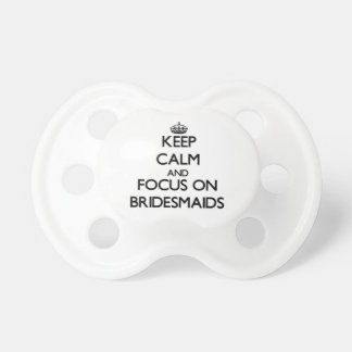Keep Calm and focus on Bridesmaids Baby Pacifier