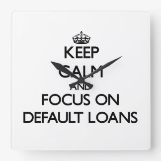 Keep Calm and focus on Default Loans Square Wall Clock