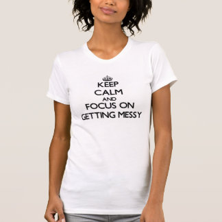 Keep Calm and focus on Getting Messy Shirts