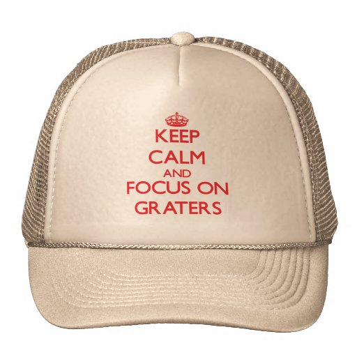 Keep Calm and focus on Graters Trucker Hats