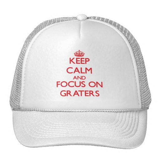 Keep Calm and focus on Graters Hats