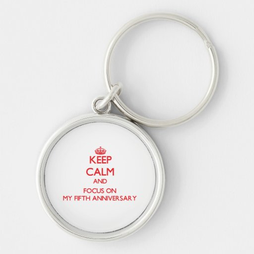 Keep Calm and focus on My Fifth Anniversary Keychains