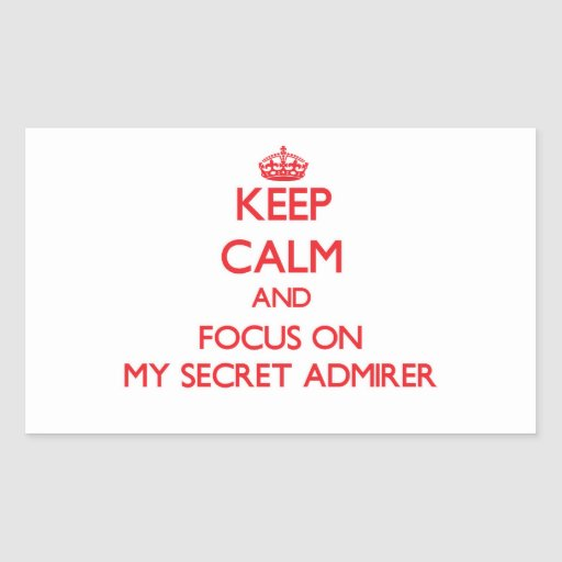 Keep Calm and focus on My Secret Admirer Rectangle Sticker
